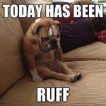 Today's Been Ruff